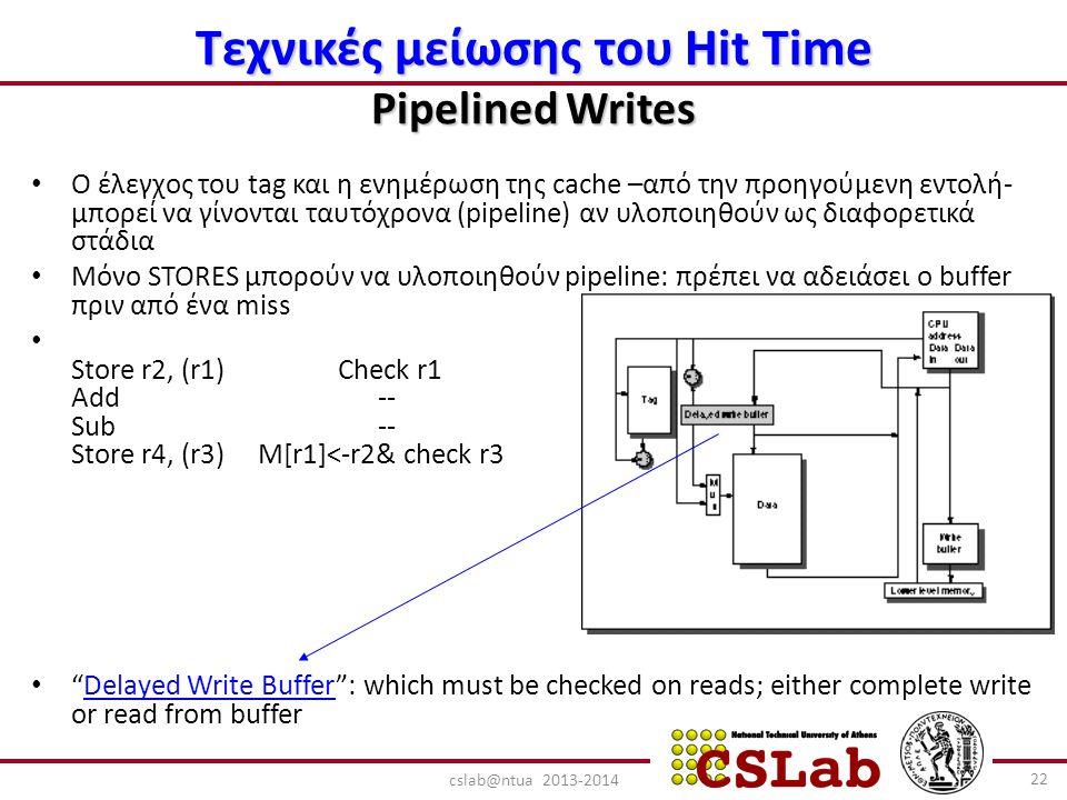 Τεχνικές μείωσης του Hit Time Pipelined Writes Ο έλεγχος του tag και η ενημέρωση της cache –από την προηγούμενη εντολή- μπορεί να γίνονται ταυτόχρονα (pipeline) αν υλοποιηθούν ως διαφορετικά στάδια Μόνο STORES μπορούν να υλοποιηθούν pipeline: πρέπει να αδειάσει ο buffer πριν από ένα miss Store r2, (r1) Check r1 Add -- Sub -- Store r4, (r3) M[r1]<-r2& check r3 Delayed Write Buffer : which must be checked on reads; either complete write or read from buffer 22 cslab@ntua 2013-2014