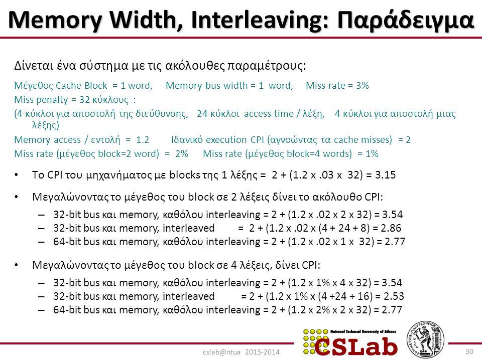 Memory Width, Interleaving: Παράδειγμα Δίνεται ένα σύστημα με τις ακόλουθες παραμέτρους: Μέγεθος Cache Block = 1 word, Memory bus width = 1 word, Miss rate = 3% Miss penalty = 32 κύκλους : (4 κύκλοι για αποστολή της διεύθυνσης, 24 κύκλοι access time / λέξη, 4 κύκλοι για αποστολή μιας λέξης) Memory access / εντολή = 1.2 Ιδανικό execution CPI (αγνοώντας τα cache misses) = 2 Miss rate (μέγεθος block=2 word) = 2% Miss rate (μέγεθος block=4 words) = 1% Tο CPI του μηχανήματος με blocks της 1 λέξης = 2 + (1.2 x.03 x 32) = 3.15 Μεγαλώνοντας το μέγεθος του block σε 2 λέξεις δίνει το ακόλουθο CPI: – 32-bit bus και memory, καθόλου interleaving = 2 + (1.2 x.02 x 2 x 32) = 3.54 – 32-bit bus και memory, interleaved = 2 + (1.2 x.02 x (4 + 24 + 8) = 2.86 – 64-bit bus και memory, καθόλου interleaving = 2 + (1.2 x.02 x 1 x 32) = 2.77 Μεγαλώνοντας το μέγεθος του block σε 4 λέξεις, δίνει CPI: – 32-bit bus και memory, καθόλου interleaving = 2 + (1.2 x 1% x 4 x 32) = 3.54 – 32-bit bus και memory, interleaved = 2 + (1.2 x 1% x (4 +24 + 16) = 2.53 – 64-bit bus και memory, καθόλου interleaving = 2 + (1.2 x 2% x 2 x 32) = 2.77 30 cslab@ntua 2013-2014