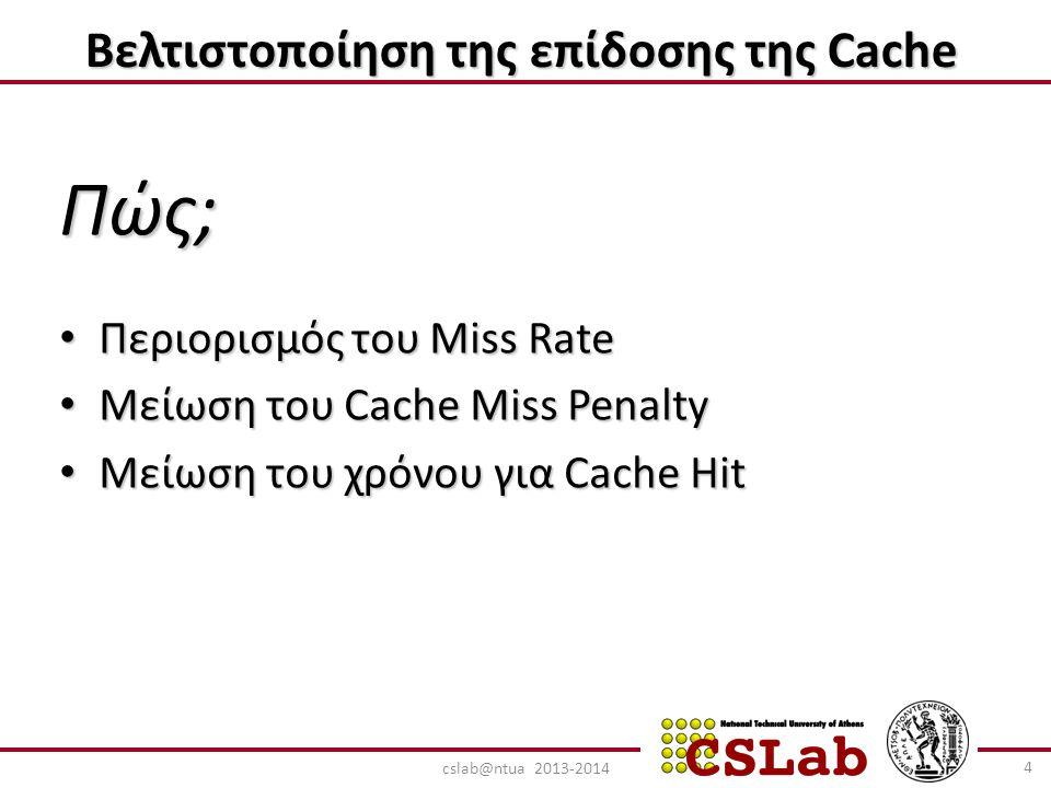 Βελτιστοποίηση της επίδοσης της Cache Πώς; Περιορισμός του Miss Rate Περιορισμός του Miss Rate Μείωση του Cache Miss Penalty Μείωση του Cache Miss Penalty Μείωση του χρόνου για Cache Hit Μείωση του χρόνου για Cache Hit 4 cslab@ntua 2013-2014