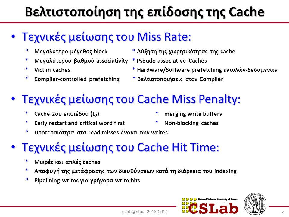 Τεχνικές μείωσης του Miss Rate: Τεχνικές μείωσης του Miss Rate: *Μεγαλύτερο μέγεθος block * Αύξηση της χωρητικότητας της cache *Μεγαλύτερου βαθμού associativity * Pseudo-associative Caches *Victim caches * Hardware/Software prefetching εντολών-δεδομένων *Compiler-controlled prefetching * Bελτιστοποιήσεις στον Compiler Τεχνικές μείωσης του Cache Miss Penalty: Τεχνικές μείωσης του Cache Miss Penalty: *Cache 2ου επιπέδου (L 2 ) * merging write buffers *Early restart and critical word first * Non-blocking caches *Προτεραιότητα στα read misses έναντι των writes Τεχνικές μείωσης του Cache Hit Time: Τεχνικές μείωσης του Cache Hit Time: *Μικρές και απλές caches *Αποφυγή της μετάφρασης των διευθύνσεων κατά τη διάρκεια του indexing *Pipelining writes για γρήγορα write hits Βελτιστοποίηση της επίδοσης της Cache 5 cslab@ntua 2013-2014