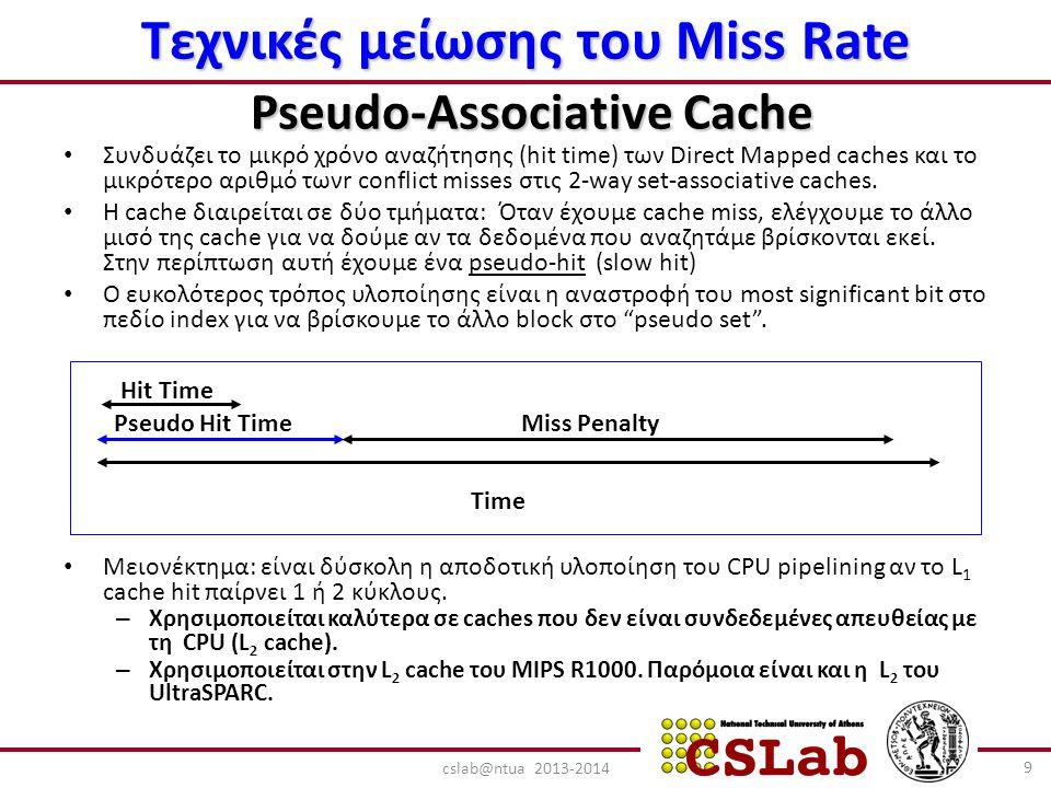 Τεχνικές μείωσης του Miss Rate Pseudo-Associative Cache Συνδυάζει το μικρό χρόνο αναζήτησης (hit time) των Direct Mapped caches και το μικρότερο αριθμό τωνr conflict misses στις 2-way set-associative caches.