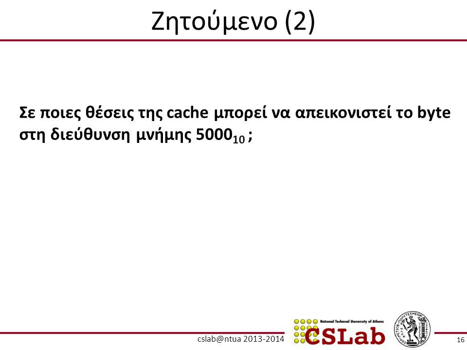 Ζητούμενο (2) Σε ποιες θέσεις της cache μπορεί να απεικονιστεί το byte στη διεύθυνση μνήμης 5000 10 ; 16 cslab@ntua 2013-2014