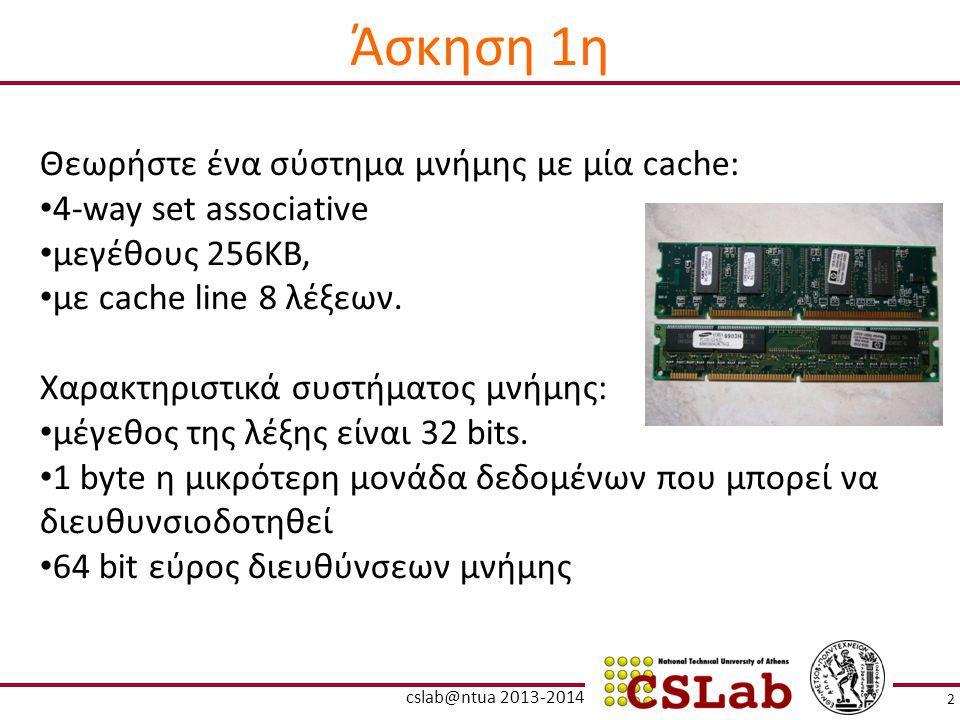 Άσκηση 1η Θεωρήστε ένα σύστημα μνήμης με μία cache: 4-way set associative μεγέθους 256ΚΒ, με cache line 8 λέξεων. Χαρακτηριστικά συστήματος μνήμης: μέ