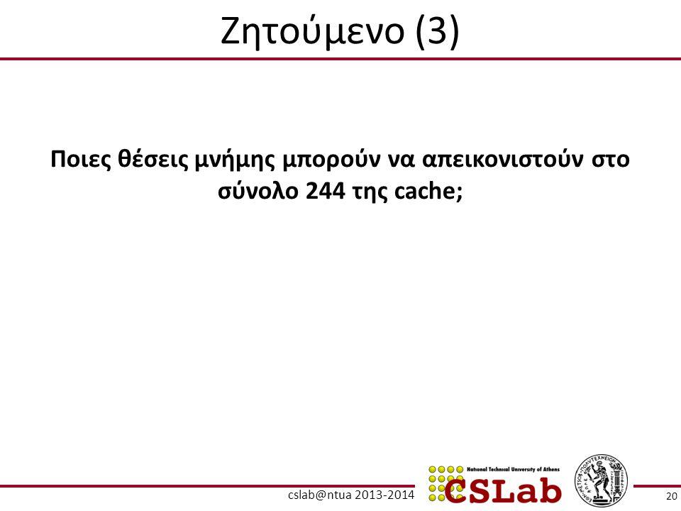 Ζητούμενο (3) Ποιες θέσεις μνήμης μπορούν να απεικονιστούν στο σύνολο 244 της cache; 20 cslab@ntua 2013-2014