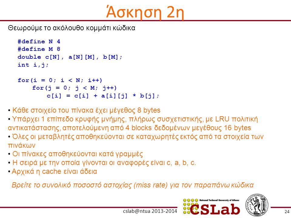 24 cslab@ntua 2013-2014 Θεωρούμε το ακόλουθο κομμάτι κώδικα #define N 4 #define M 8 double c[N], a[N][M], b[M]; int i,j; for(i = 0; i < N; i++) for(j