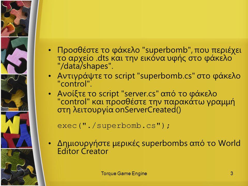 Torque Game Engine4 Αυτός ο κώδικας εκτελείται σε κάθε σύγκρουση ενός αντικειμένου με μια superbomb και αυξάνει το σκορ function SuperBomb::onCollision( %this, %obj, %col ) { echo( SuperBomb::onCollision called ------- ); ScoreNum.setValue(ScoreNum.getValue() + 1); }