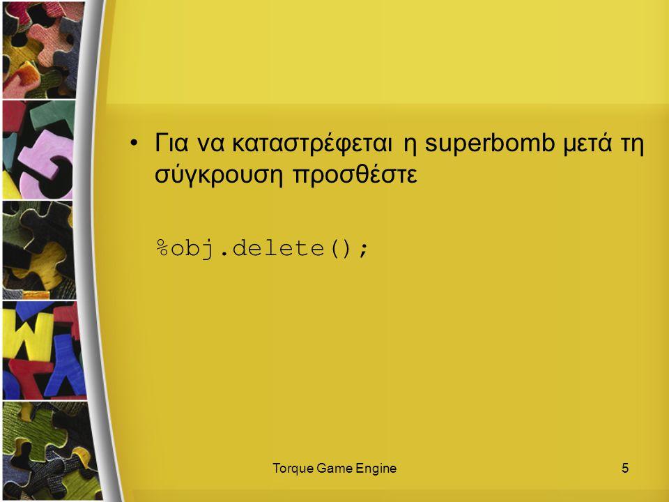 Torque Game Engine5 Για να καταστρέφεται η superbomb μετά τη σύγκρουση προσθέστε %obj.delete();