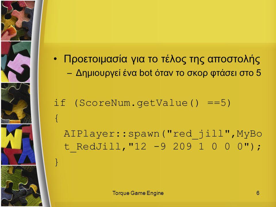 Torque Game Engine6 Προετοιμασία για το τέλος της αποστολής –Δημιουργεί ένα bot όταν το σκορ φτάσει στο 5 if (ScoreNum.getValue() ==5) { AIPlayer::spawn( red_jill ,MyBo t_RedJill, 12 -9 209 1 0 0 0 ); }
