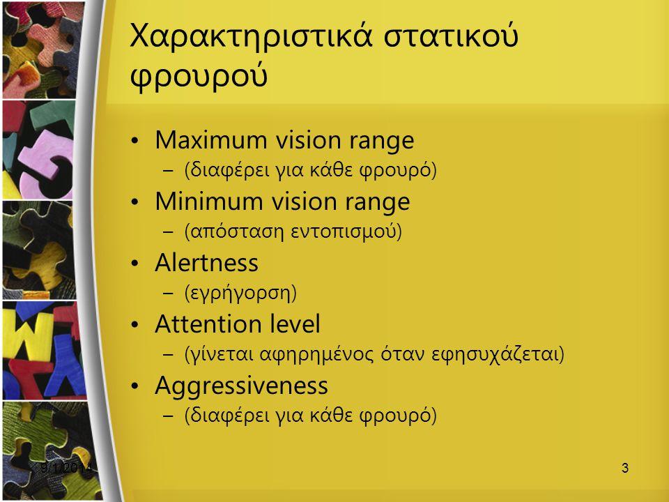 9/1/20143 Χαρακτηριστικά στατικού φρουρού Maximum vision range –(διαφέρει για κάθε φρουρό) Minimum vision range –(απόσταση εντοπισμού) Alertness –(εγρήγορση) Attention level –(γίνεται αφηρημένος όταν εφησυχάζεται) Aggressiveness –(διαφέρει για κάθε φρουρό)