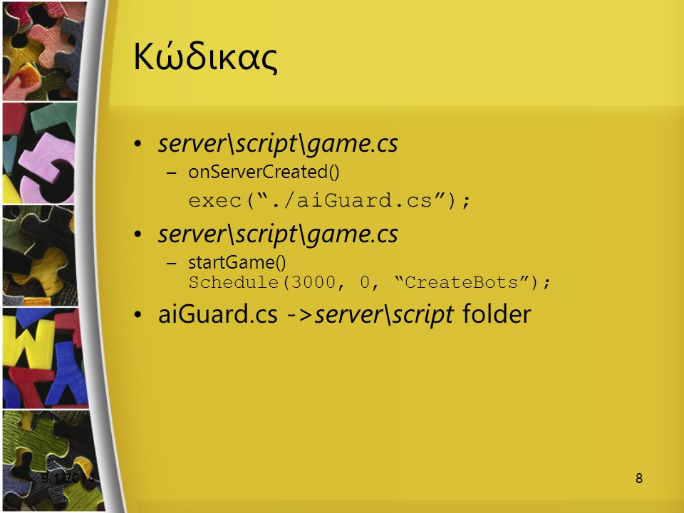 "9/1/20148 Κώδικας server\script\game.cs –onServerCreated() exec(""./aiGuard.cs""); server\script\game.cs –startGame() Schedule(3000, 0, ""CreateBots""); a"