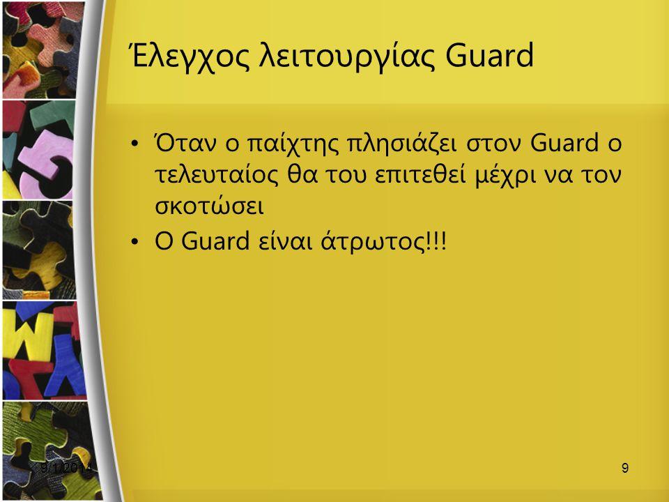 9/1/20149 Έλεγχος λειτουργίας Guard Όταν ο παίχτης πλησιάζει στον Guard ο τελευταίος θα του επιτεθεί μέχρι να τον σκοτώσει Ο Guard είναι άτρωτος!!!