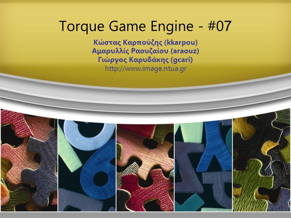 Torque Game Engine - #0 7 Κώστας Καρπούζης (kkarpou) Αμαρυλλίς Ραουζαίου (araouz) Γιώργος Καρυδάκης (gcari) http://www.image.ntua.gr