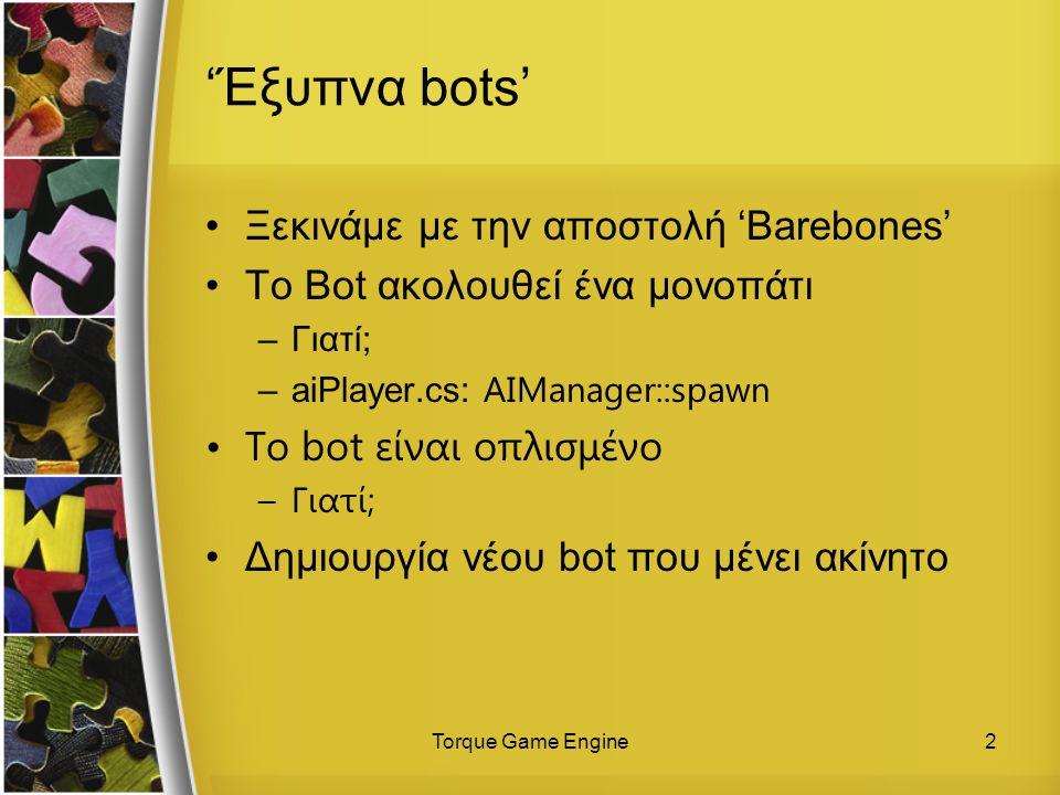Torque Game Engine2 'Έξυπνα bots' Ξεκινάμε με την αποστολή 'Barebones' Το Bot ακολουθεί ένα μονοπάτι –Γιατί; –aiPlayer.cs: AIManager::spawn Το bot είναι οπλισμένο –Γιατί; Δημιουργία νέου bot που μένει ακίνητο