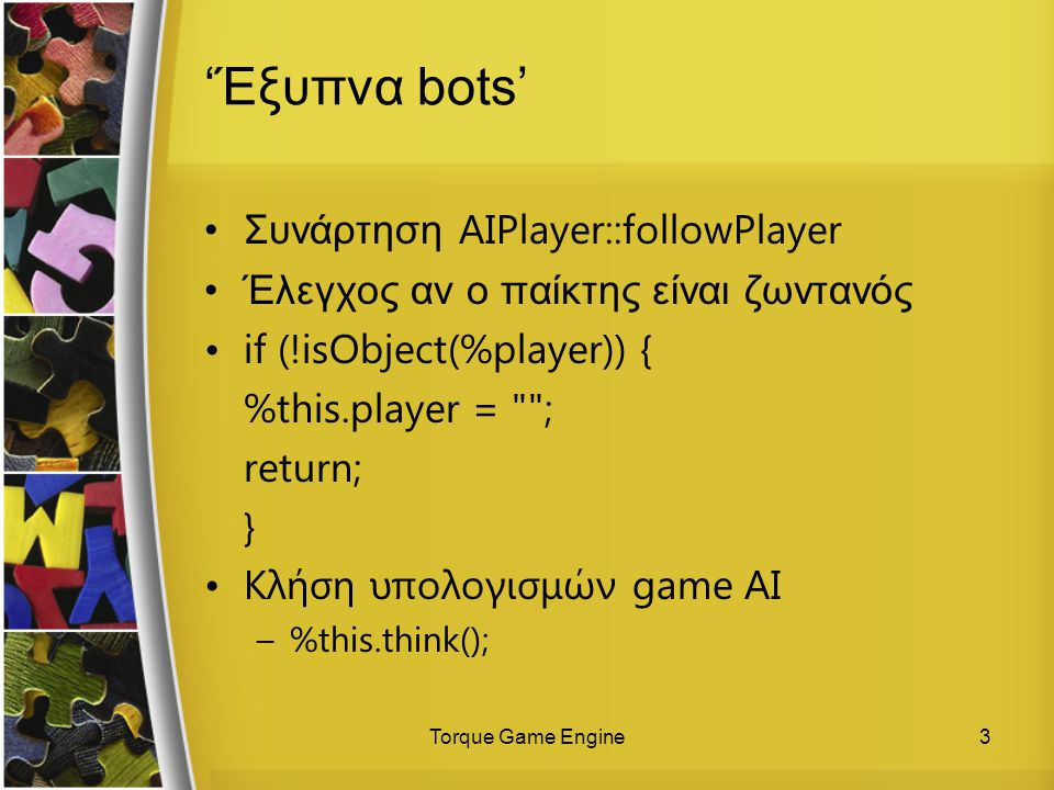 Torque Game Engine3 'Έξυπνα bots' Συνάρτηση AIPlayer::followPlayer Έλεγχος αν ο παίκτης είναι ζωντανός if (!isObject(%player)) { %this.player =