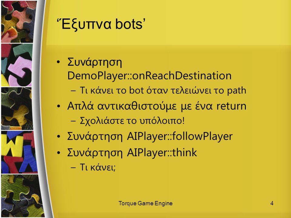 Torque Game Engine4 'Έξυπνα bots' Συνάρτηση DemoPlayer::onReachDestination –Τι κάνει το bot όταν τελειώνει το path Απλά αντικαθιστούμε με ένα return –Σχολιάστε το υπόλοιπο.
