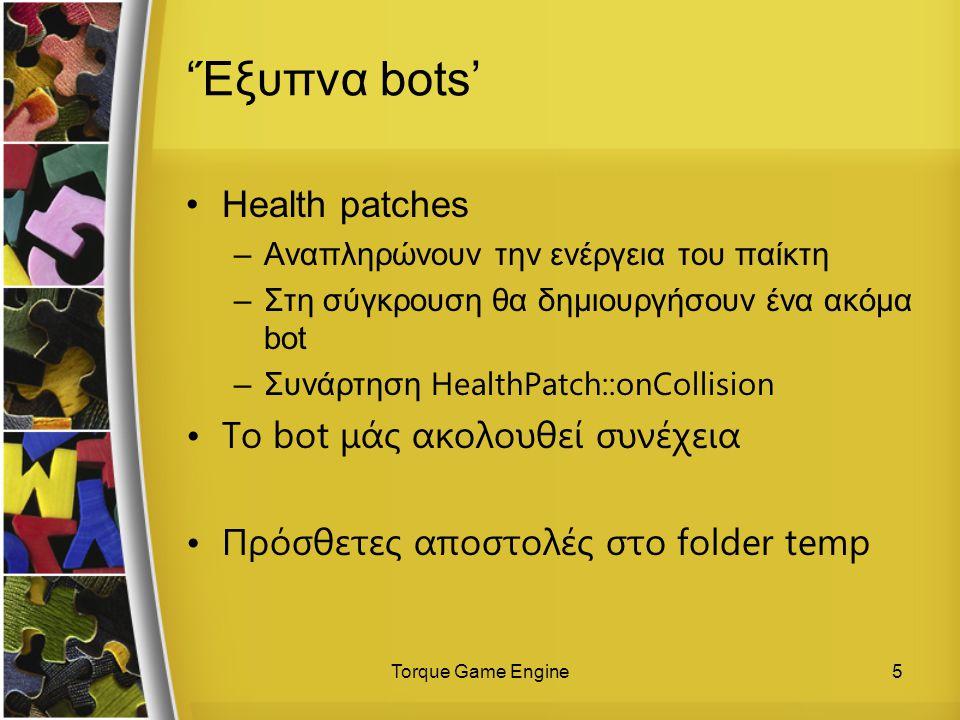 Torque Game Engine5 'Έξυπνα bots' Health patches –Αναπληρώνουν την ενέργεια του παίκτη –Στη σύγκρουση θα δημιουργήσουν ένα ακόμα bot –Συνάρτηση HealthPatch::onCollision Το bot μάς ακολουθεί συνέχεια Πρόσθετες αποστολές στο folder temp