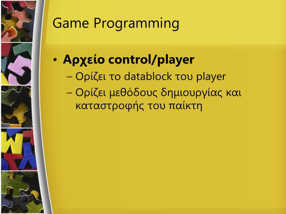 Game Programming Αρχείο control/player –Ορίζει το datablock του player –Ορίζει μεθόδους δημιουργίας και καταστροφής του παίκτη