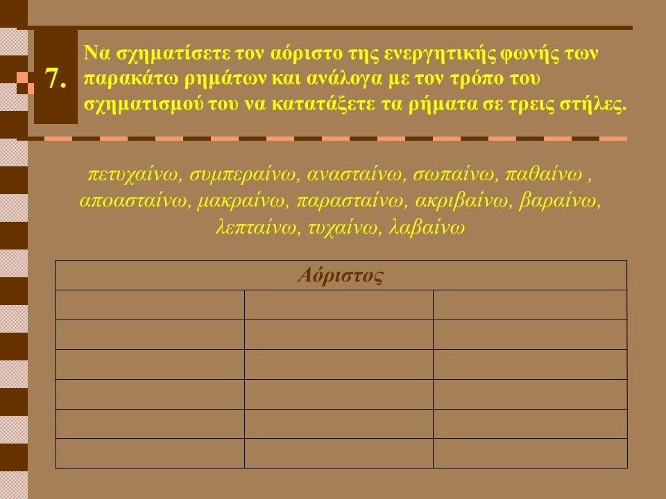 Αόριστος 7. Να σχηματίσετε τον αόριστο της ενεργητικής φωνής των παρακάτω ρημάτων και ανάλογα με τον τρόπο του σχηματισμού του να κατατάξετε τα ρήματα