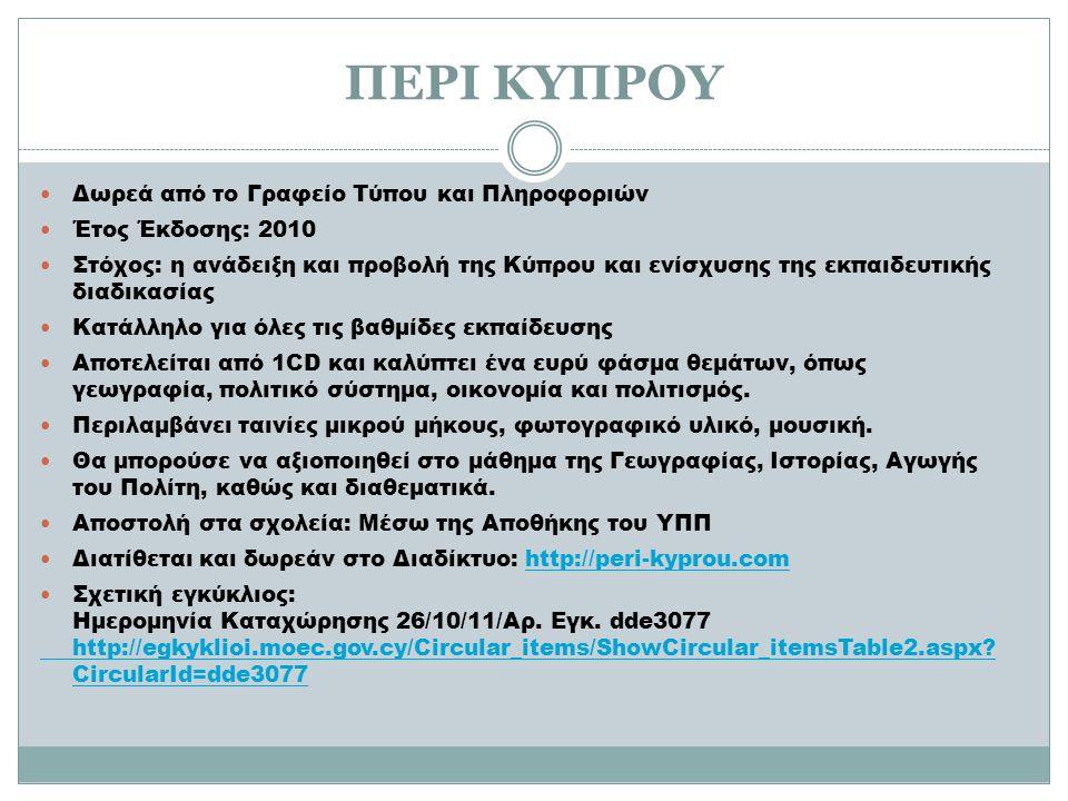 ΠΕΡΙ ΚΥΠΡΟΥ Δωρεά από το Γραφείο Τύπου και Πληροφοριών Έτος Έκδοσης: 2010 Στόχος: η ανάδειξη και προβολή της Κύπρου και ενίσχυσης της εκπαιδευτικής διαδικασίας Κατάλληλο για όλες τις βαθμίδες εκπαίδευσης Αποτελείται από 1CD και καλύπτει ένα ευρύ φάσμα θεμάτων, όπως γεωγραφία, πολιτικό σύστημα, οικονομία και πολιτισμός.