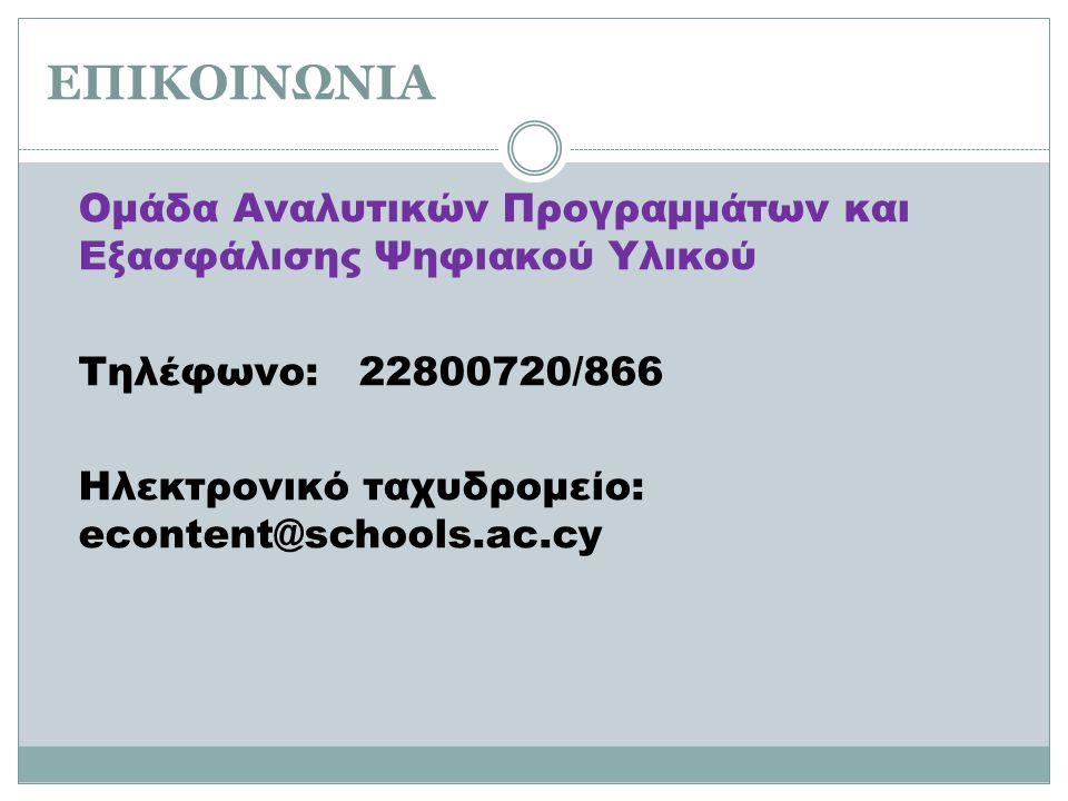 ΕΠΙΚΟΙΝΩΝΙΑ Ομάδα Αναλυτικών Προγραμμάτων και Εξασφάλισης Ψηφιακού Υλικού Τηλέφωνο: 22800720/866 Ηλεκτρονικό ταχυδρομείο: econtent@schools.ac.cy