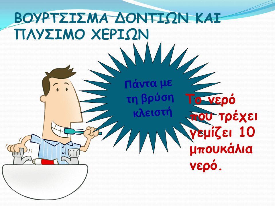 ΒΟΥΡΤΣΙΣΜΑ ΔΟΝΤΙΩΝ ΚΑΙ ΠΛΥΣΙΜΟ ΧΕΡΙΩΝ Π ά ν τ α μ ε τ η β ρ ύ σ η κ λ ε ι σ τ ή Το νερό που τρέχει γεμίζει 10 μπουκάλια νερό.