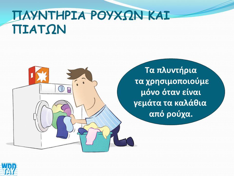 ΠΛΥΝΤΗΡΙΑ ΡΟΥΧΩΝ ΚΑΙ ΠΙΑΤΩΝ Τα πλυντήρια τα χρησιμοποιούμε μόνο όταν είναι γεμάτα τα καλάθια από ρούχα.