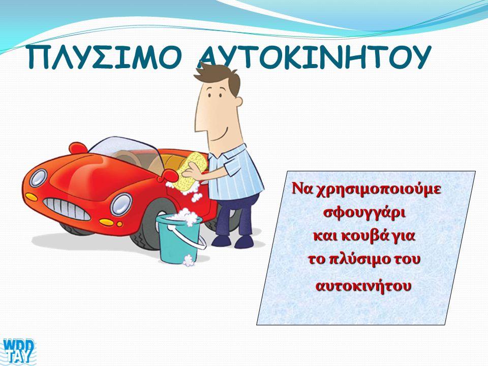 ΠΛΥΣΙΜΟ ΑΥΤΟΚΙΝΗΤΟΥ Να χρησιμοποιούμε σφουγγάρι και κουβά για το πλύσιμο του αυτοκινήτου