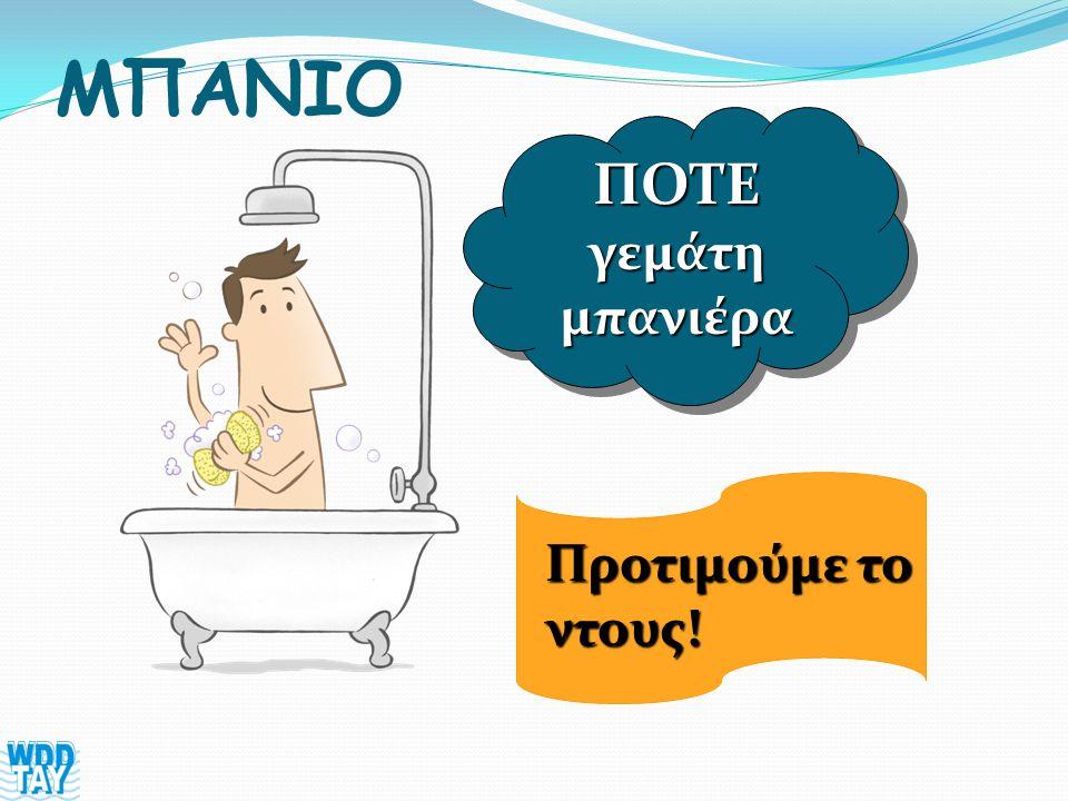 ΜΠΑΝΙΟ ΠOTE γεμάτη μπανιέρα Προτιμούμε το ντους!