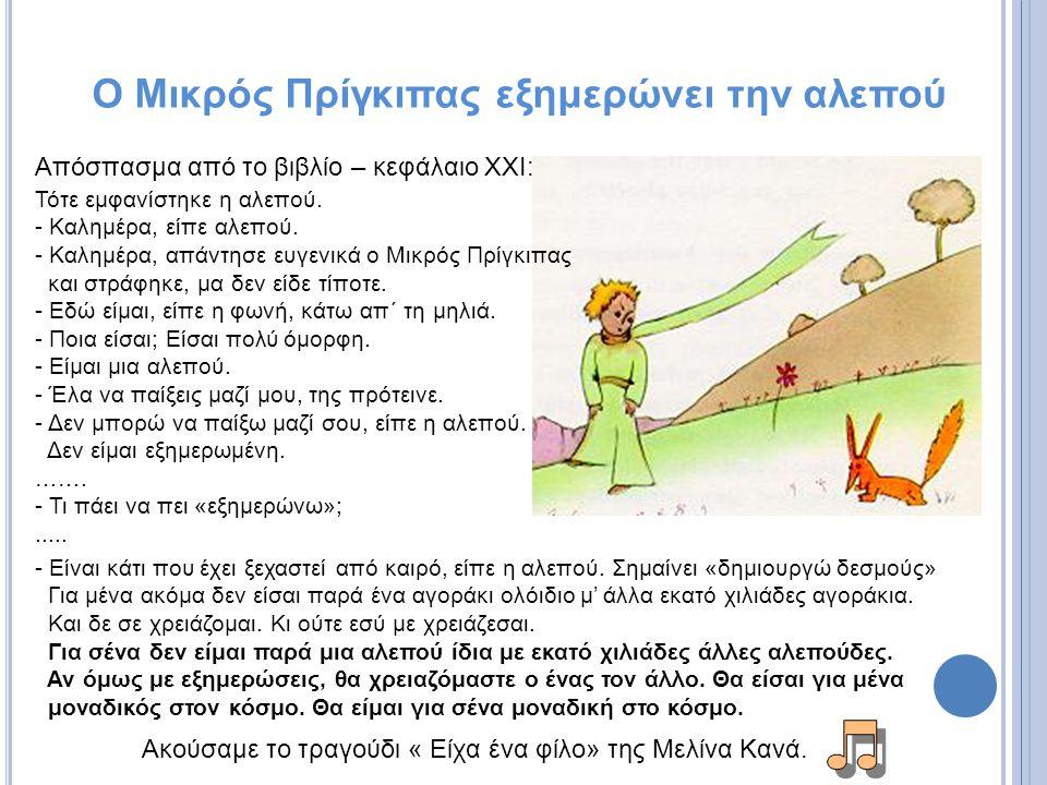 Ακούσαμε το τραγούδι « Είχα ένα φίλο» της Μελίνα Κανά. Ο Μικρός Πρίγκιπας εξημερώνει την αλεπού Τότε εμφανίστηκε η αλεπού. - Καλημέρα, είπε αλεπού. -