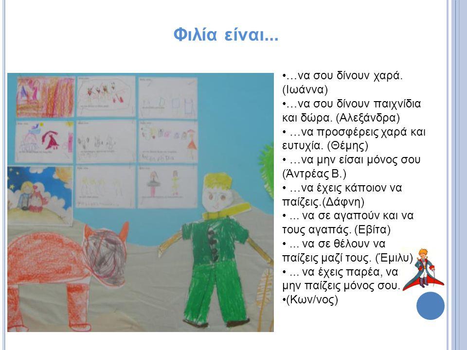 Φιλία είναι... …να σου δίνουν χαρά. (Ιωάννα) …να σου δίνουν παιχνίδια και δώρα. (Αλεξάνδρα) …να προσφέρεις χαρά και ευτυχία. (Θέμης) …να μην είσαι μόν