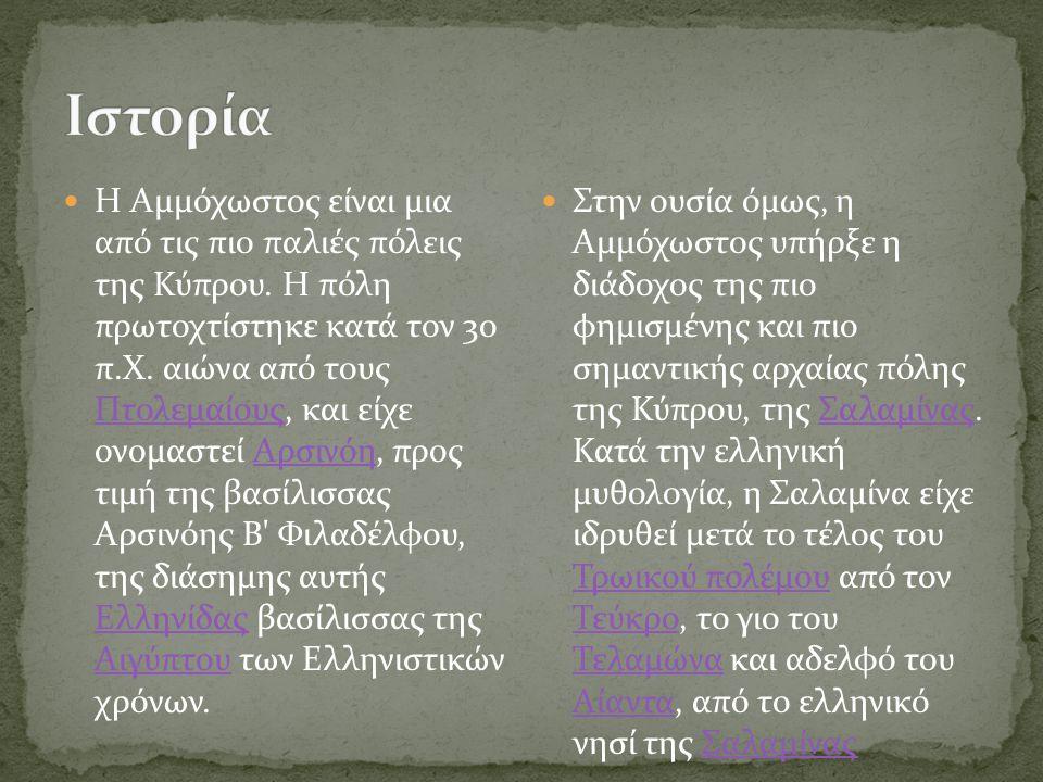 Η Αμμόχωστος είναι μια από τις πιο παλιές πόλεις της Κύπρου. Η πόλη πρωτοχτίστηκε κατά τον 3ο π.Χ. αιώνα από τους Πτολεμαίους, και είχε ονομαστεί Αρσι