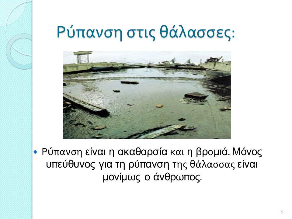 9 Ρύπανση στις θάλασσες : Ρύπανση είναι η ακαθαρσία και η βρομιά. Μόνος υπεύθυνος για τη ρύπανση της θάλασσας είναι μονίμως ο άνθρωπος.