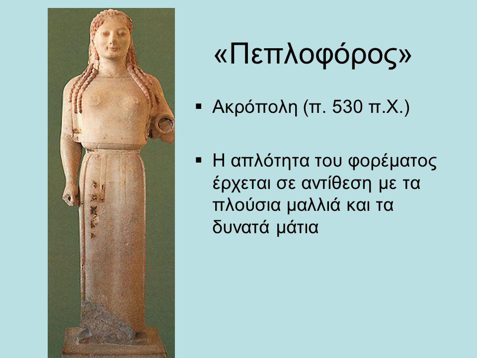 «Πεπλοφόρος»  Ακρόπολη (π. 530 π.Χ.)  Η απλότητα του φορέματος έρχεται σε αντίθεση με τα πλούσια μαλλιά και τα δυνατά μάτια