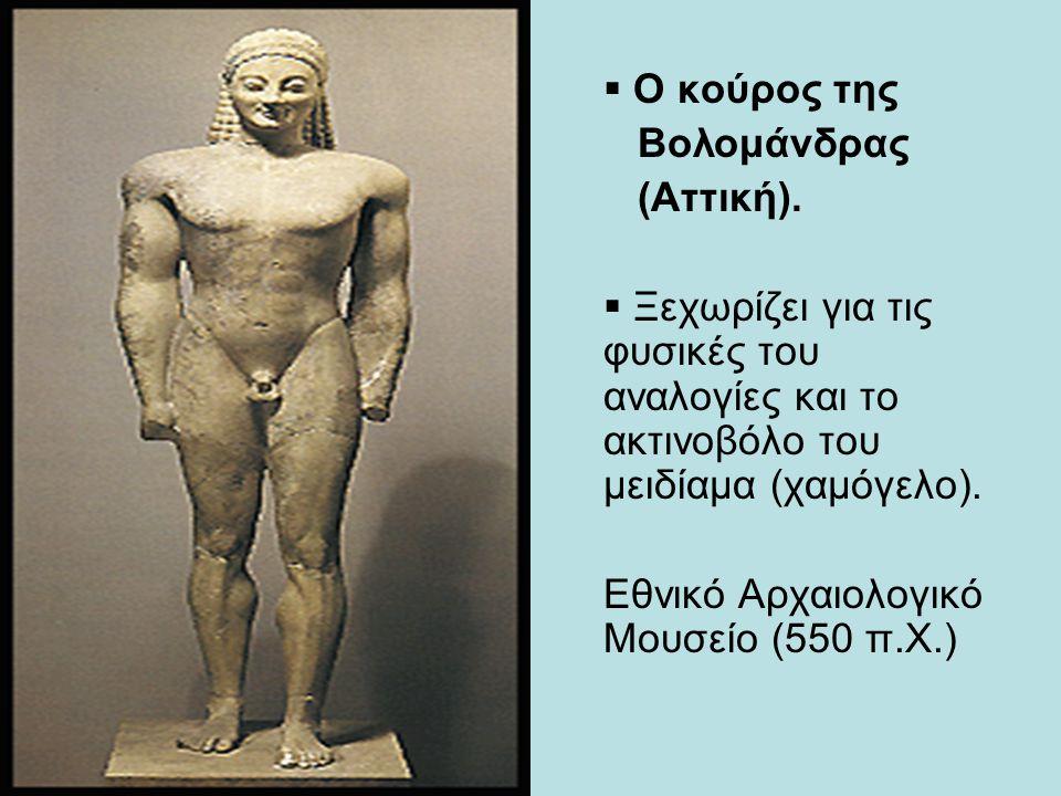  Ο κούρος της Βολομάνδρας (Αττική).  Ξεχωρίζει για τις φυσικές του αναλογίες και το ακτινοβόλο του μειδίαμα (χαμόγελο). Εθνικό Αρχαιολογικό Μουσείο