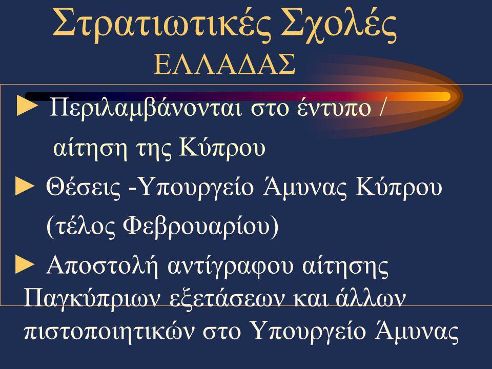 Στρατιωτικές Σχολές ΕΛΛΑΔΑΣ ► Περιλαμβάνονται στο έντυπο / αίτηση της Κύπρου ► Θέσεις -Υπουργείο Άμυνας Κύπρου (τέλος Φεβρουαρίου) ► Αποστολή αντίγραφ