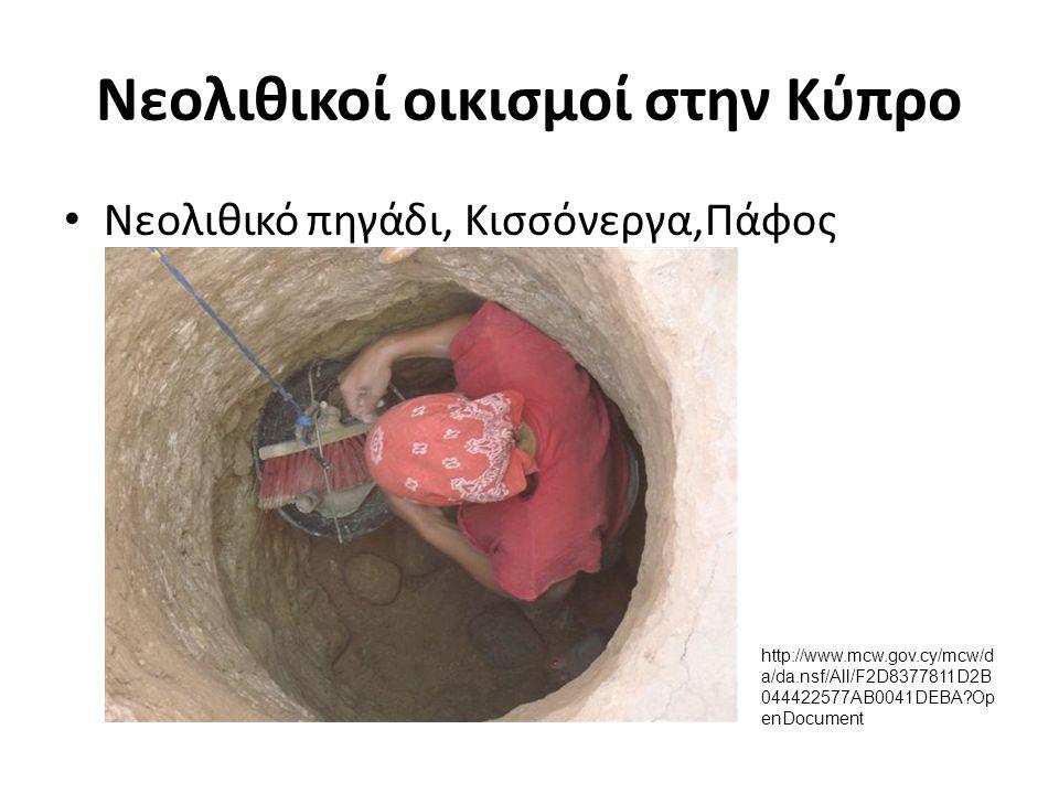 Νεολιθικοί οικισμοί στην Κύπρο Νεολιθικό πηγάδι, Κισσόνεργα,Πάφος http://www.mcw.gov.cy/mcw/d a/da.nsf/All/F2D8377811D2B 044422577AB0041DEBA?Op enDocu