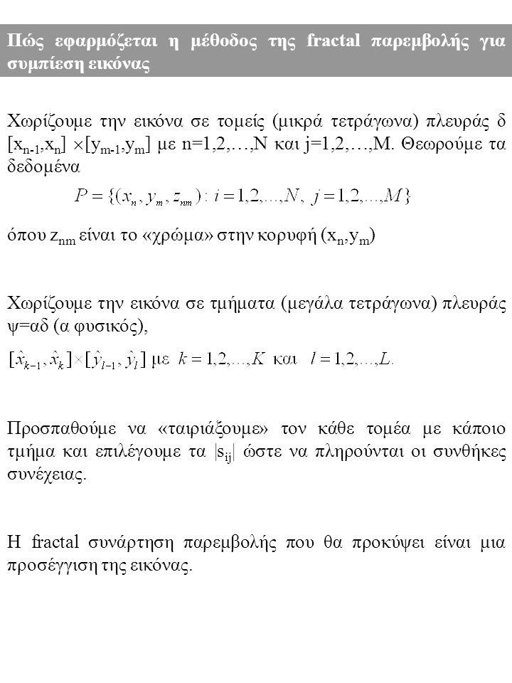 Πώς εφαρμόζεται η μέθοδος της fractal παρεμβολής για συμπίεση εικόνας Χωρίζουμε την εικόνα σε τομείς (μικρά τετράγωνα) πλευράς δ [x n-1,x n ]  [y m-1,y m ] με n=1,2,…,N και j=1,2,…,M.