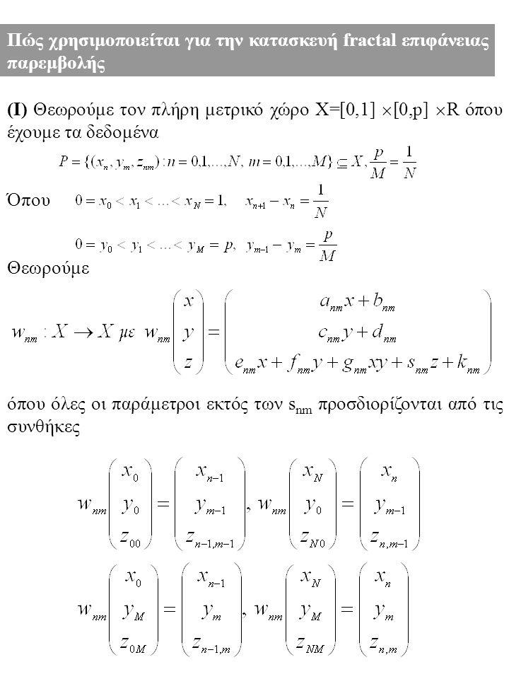(Ι) Θεωρούμε τον πλήρη μετρικό χώρο X=[0,1]  [0,p]  R όπου έχουμε τα δεδομένα Όπου Θεωρούμε όπου όλες οι παράμετροι εκτός των s nm προσδιορίζονται από τις συνθήκες Πώς χρησιμοποιείται για την κατασκευή fractal επιφάνειας παρεμβολής