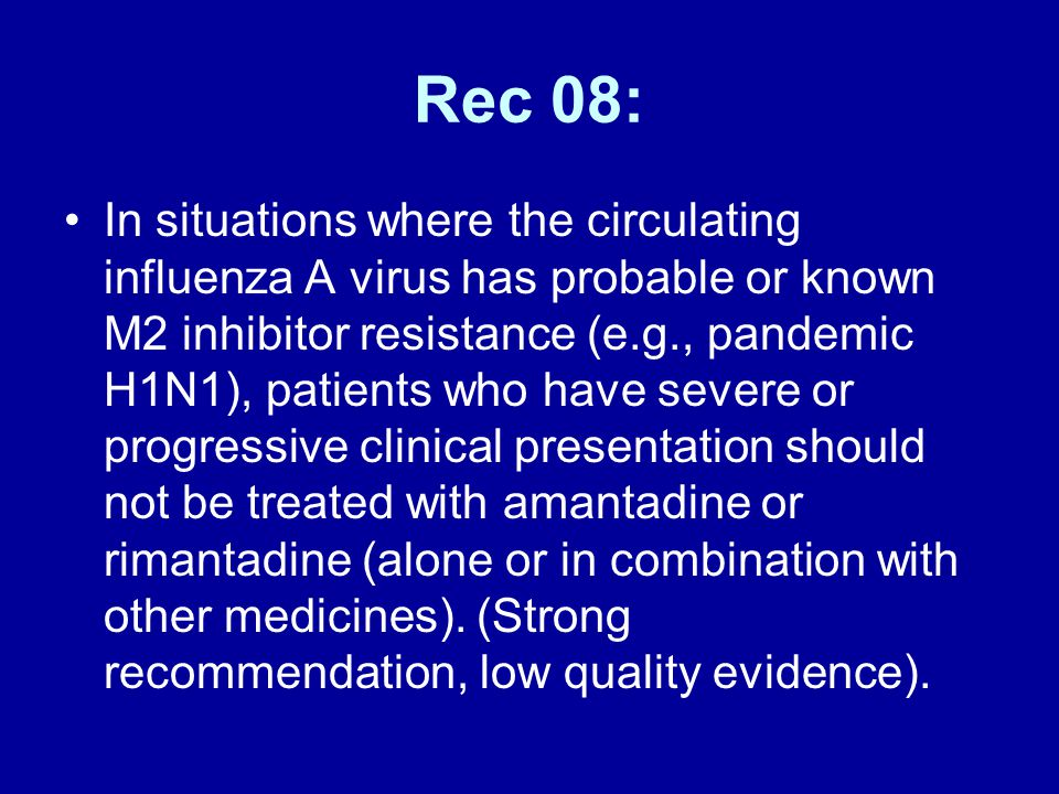 Rec 08: In situations where the circulating influenza A virus has probable or known M2 inhibitor resistance (e.g., pandemic H1N1), patients who have s