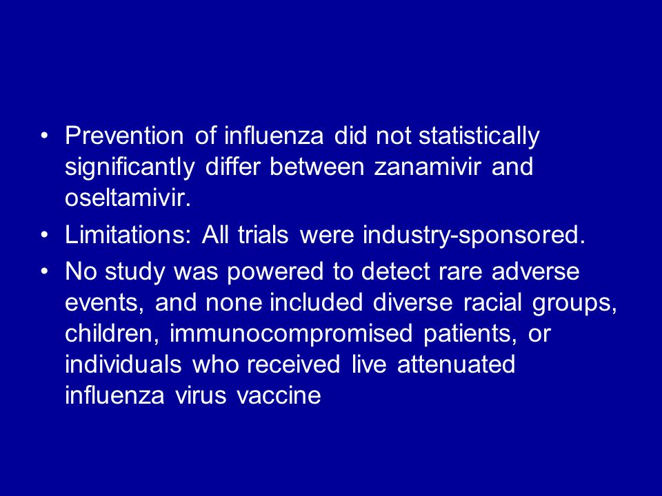 Prevention of influenza did not statistically significantly differ between zanamivir and oseltamivir. Limitations: All trials were industry-sponsored.