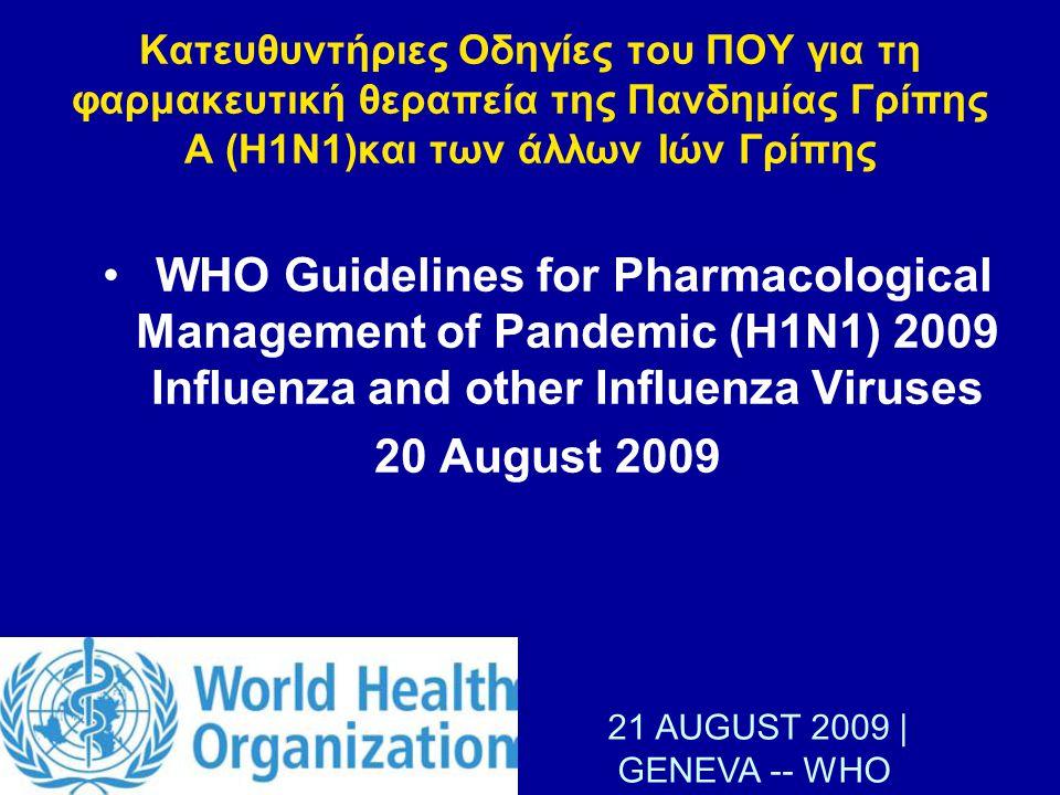 Κατευθυντήριες Οδηγίες του ΠΟΥ για τη φαρμακευτική θεραπεία της Πανδημίας Γρίπης Α (Η1Ν1)και των άλλων Ιών Γρίπης WHO Guidelines for Pharmacological Management of Pandemic (H1N1) 2009 Influenza and other Influenza Viruses 20 August 2009 21 AUGUST 2009   GENEVA -- WHO