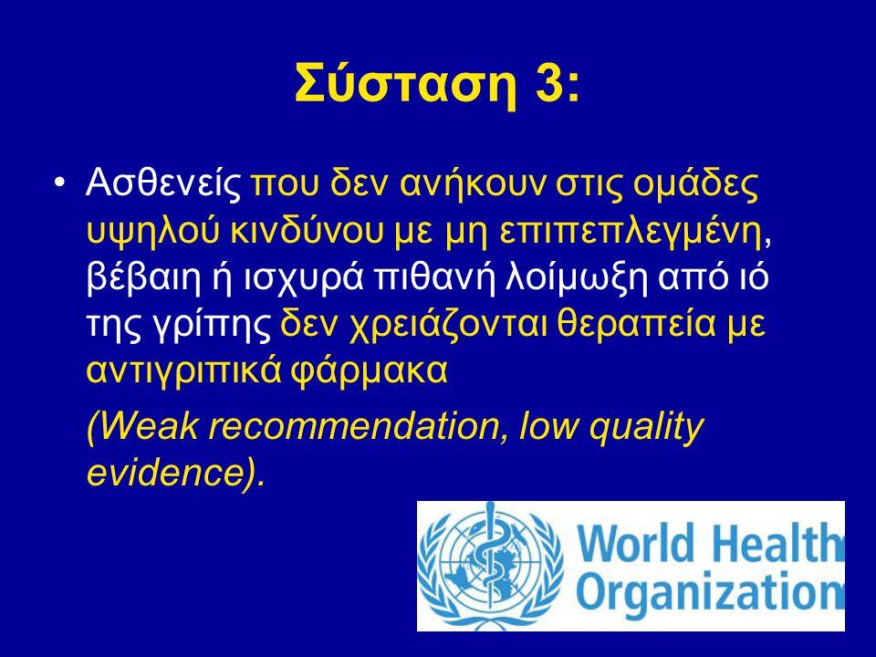 Σύσταση 3: Ασθενείς που δεν ανήκουν στις ομάδες υψηλού κινδύνου με μη επιπεπλεγμένη, βέβαιη ή ισχυρά πιθανή λοίμωξη από ιό της γρίπης δεν χρειάζονται θεραπεία με αντιγριπικά φάρμακα (Weak recommendation, low quality evidence).