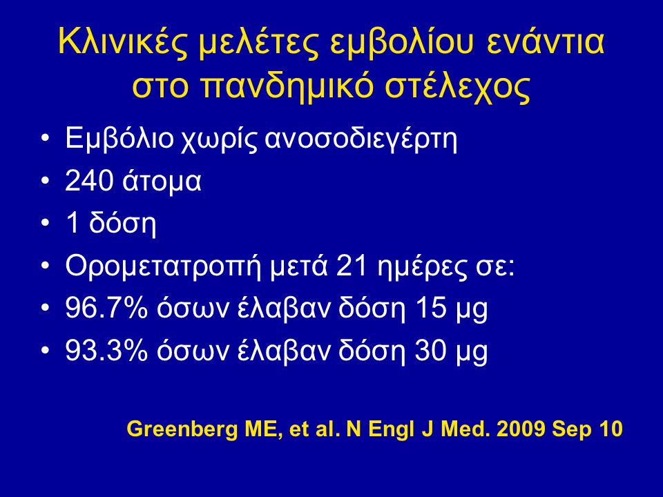 Κλινικές μελέτες εμβολίου ενάντια στο πανδημικό στέλεχος Εμβόλιο χωρίς ανοσοδιεγέρτη 240 άτομα 1 δόση Ορομετατροπή μετά 21 ημέρες σε: 96.7% όσων έλαβαν δόση 15 μg 93.3% όσων έλαβαν δόση 30 μg Greenberg ME, et al.