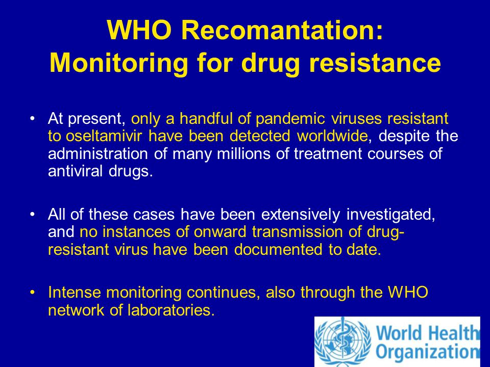 WHO Recomantation: Monitoring for drug resistance At present, only a handful of pandemic viruses resistant to oseltamivir have been detected worldwide