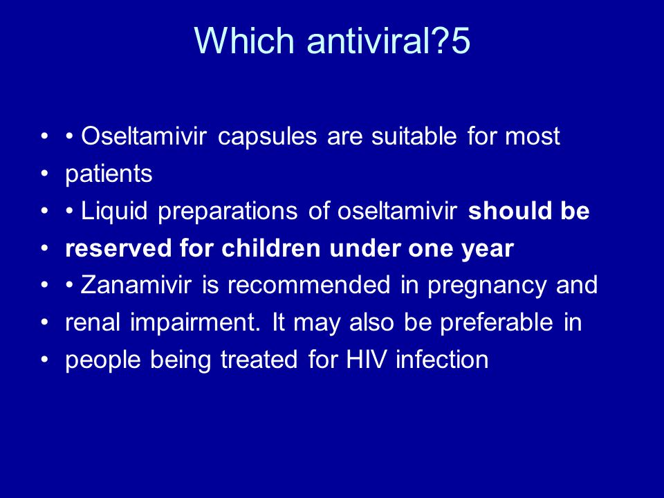 Which antiviral?5 Oseltamivir capsules are suitable for most patients Liquid preparations of oseltamivir should be reserved for children under one yea