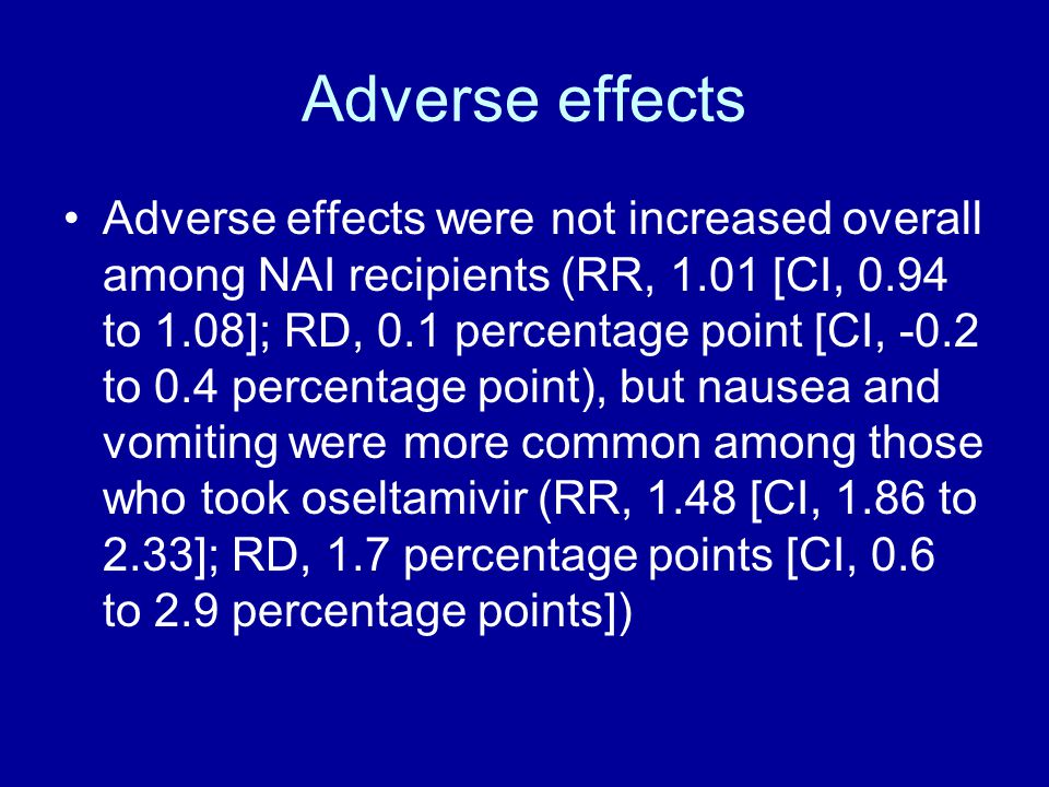 Adverse effects Adverse effects were not increased overall among NAI recipients (RR, 1.01 [CI, 0.94 to 1.08]; RD, 0.1 percentage point [CI, -0.2 to 0.