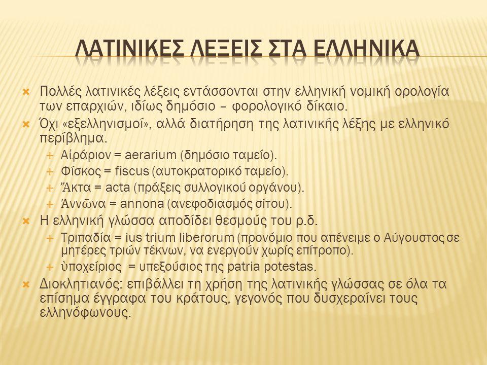  Πολλές λατινικές λέξεις εντάσσονται στην ελληνική νομική ορολογία των επαρχιών, ιδίως δημόσιο – φορολογικό δίκαιο.