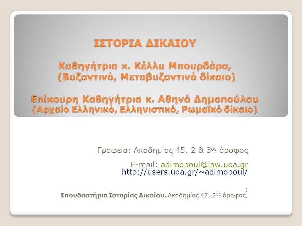 ΙΣΤΟΡΙΑ ΔΙΚΑΙΟΥ Καθηγήτρια κ. Κέλλυ Μπουρδάρα, (Βυζαντινό, Μεταβυζαντινό δίκαιο) Επίκουρη Καθηγήτρια κ. Αθηνά Δημοπούλου (Αρχαίο Ελληνικό, Ελληνιστικό