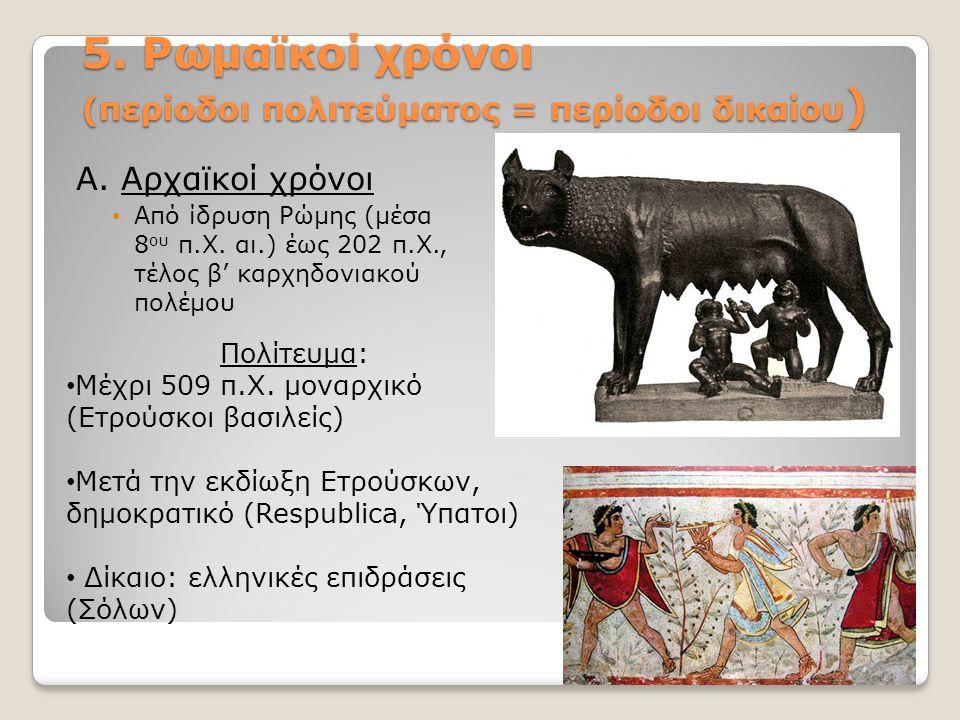 5. Ρωμαϊκοί χρόνοι (περίοδοι πολιτεύματος = περίοδοι δικαίου ) Α. Αρχαϊκοί χρόνοι Από ίδρυση Ρώμης (μέσα 8 ου π.Χ. αι.) έως 202 π.Χ., τέλος β' καρχηδο