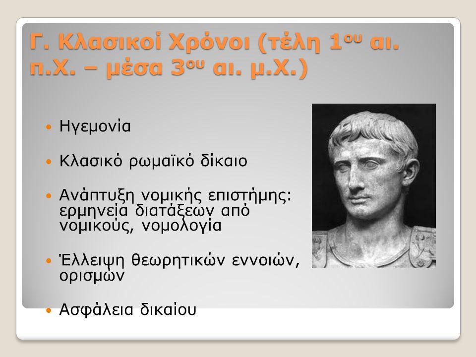 Γ. Κλασικοί Χρόνοι (τέλη 1 ου αι. π.Χ. – μέσα 3 ου αι. μ.Χ.) Ηγεμονία Κλασικό ρωμαϊκό δίκαιο Ανάπτυξη νομικής επιστήμης: ερμηνεία διατάξεων από νομικο